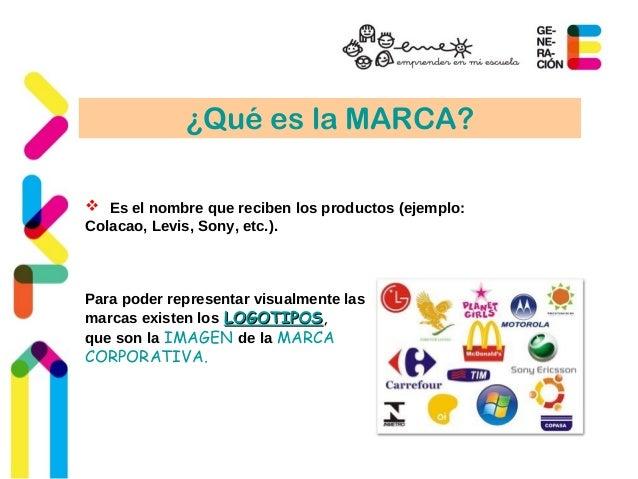 ¿Qué es la MARCA?   Es el nombre que reciben los productos (ejemplo:  Colacao, Levis, Sony, etc.).  Para poder representa...