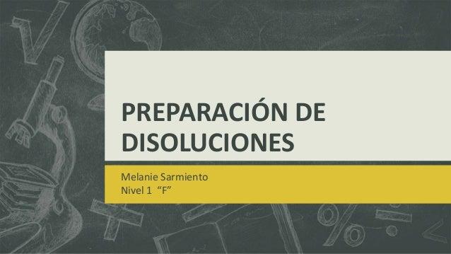 """PREPARACIÓN DE DISOLUCIONES Melanie Sarmiento Nivel 1 """"F"""""""