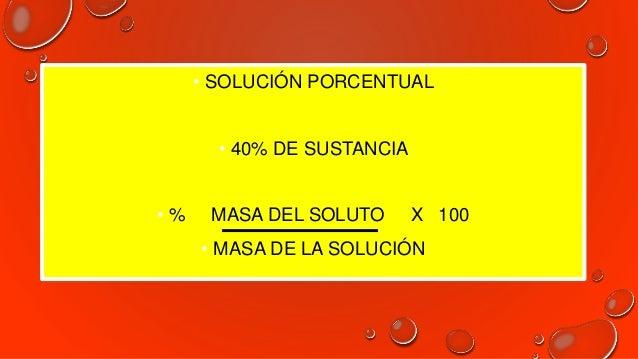 • 40% MASA DEL SOLUTO X 100 60 GR (40) (60) = MASA DE SOLUTO 100 MASA DEL SOLUTO = 24 GR SOLUCIÓN 24 GR + SOLVENTE 36 GR =...