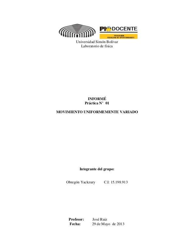 Universidad Simón Bolívar Laboratorio de física INFORMÉ Práctica N° 01 MOVIMIENTO UNIFORMEMENTE VARIADO Integrante del gru...