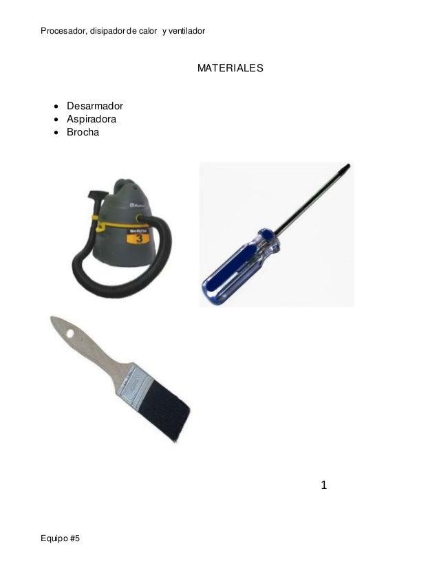 Procesador, disipador de calor y ventilador  Equipo #5  MATERIALES   Desarmador   Aspiradora   Brocha  1