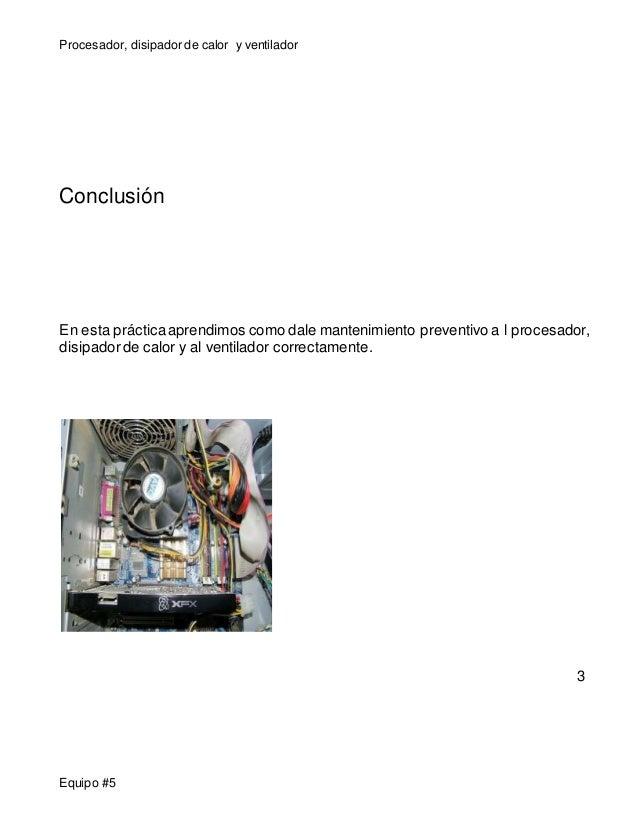 Procesador, disipador de calor y ventilador  Conclusión  En esta práctica aprendimos como dale mantenimiento preventivo a ...