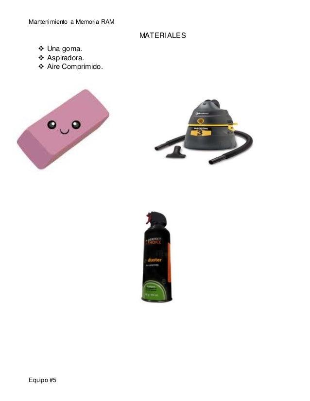 Mantenimiento a Memoria RAM  Equipo #5  MATERIALES   Una goma.   Aspiradora.   Aire Comprimido.