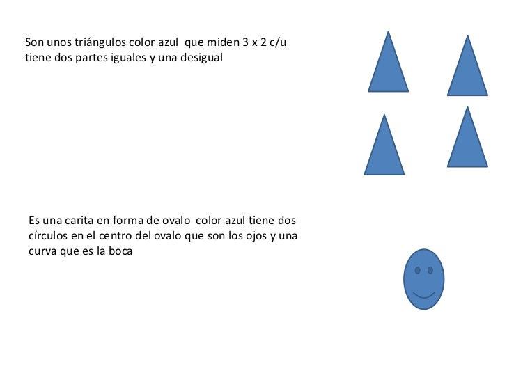 Son unos triángulos color azul que miden 3 x 2 c/utiene dos partes iguales y una desigualEs una carita en forma de ovalo c...