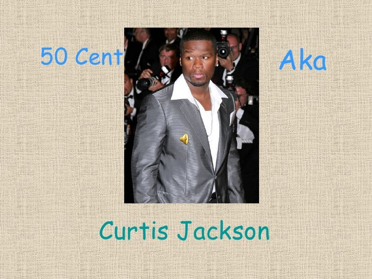50 Cent              Aka         Curtis Jackson