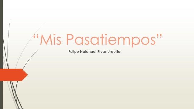 """""""Mis Pasatiempos"""" Felipe Natanael Rivas Urquilla."""