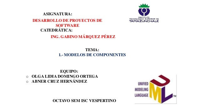 DESARROLLO DE PROYECTOS DESOFTWAREASIGNATURA:CATEDRÁTICA:ING. GABINO MÁRQUEZ PÉREZTEMA:1.- MODELOS DE COMPONENTESEQUIPO:o ...