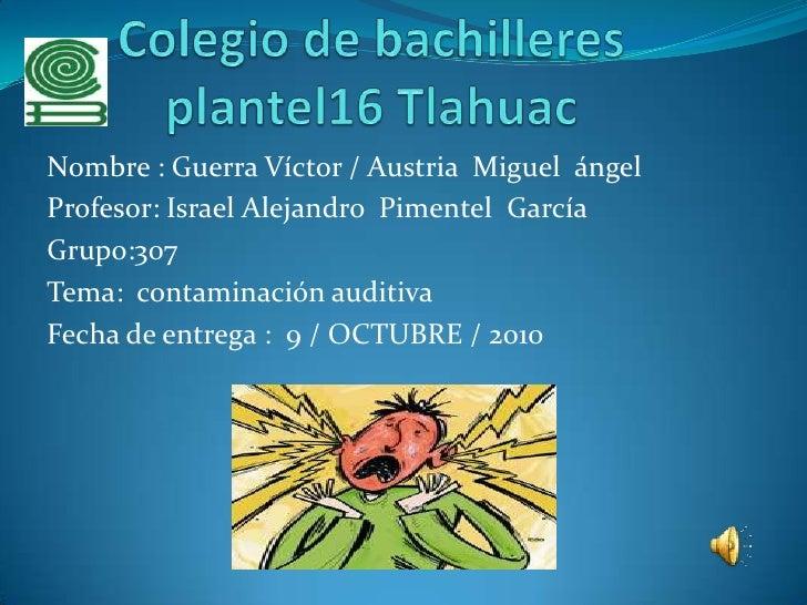 Colegio de bachilleres plantel16 Tlahuac<br />Nombre : Guerra Víctor / Austria  Miguel  ángel<br />Profesor: Israel Alejan...
