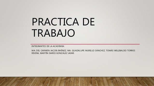 PRACTICA DE TRABAJO INTEGRANTES DE LA ACADEMIA: MA. DEL CARMEN JACOB JIMÉNEZ, MA. GUADALUPE MURILLO SÁNCHEZ, TOMÁS WILLIBA...
