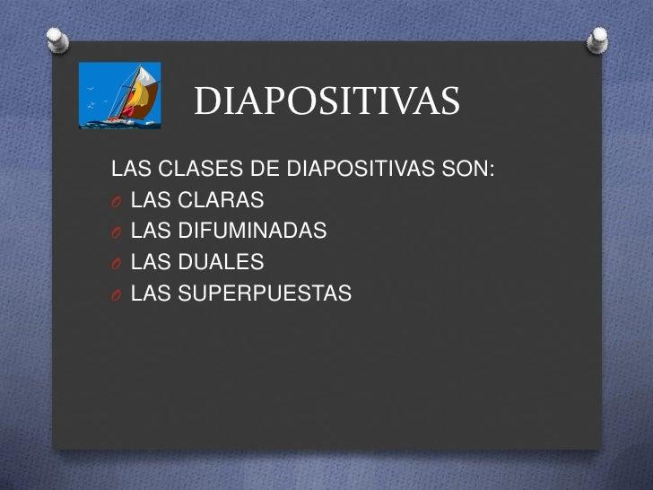 DIAPOSITIVASLAS CLASES DE DIAPOSITIVAS SON:O LAS CLARASO LAS DIFUMINADASO LAS DUALESO LAS SUPERPUESTAS