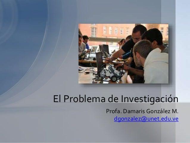 Profa. Damaris González M. dgonzalez@unet.edu.ve El Problema de Investigación