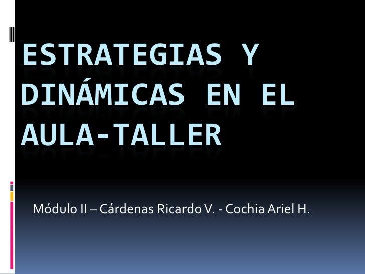 Estrategias y dinámicas en el aula-taller Módulo II – Cárdenas Ricardo V. - Cochia Ariel H.