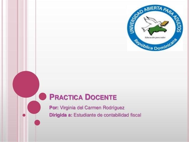 PRACTICA DOCENTE Por: Virginia del Carmen Rodríguez Dirigida a: Estudiante de contabilidad fiscal