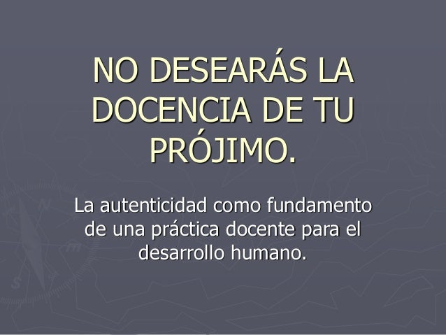 NO DESEARÁS LA DOCENCIA DE TU PRÓJIMO. La autenticidad como fundamento de una práctica docente para el desarrollo humano.