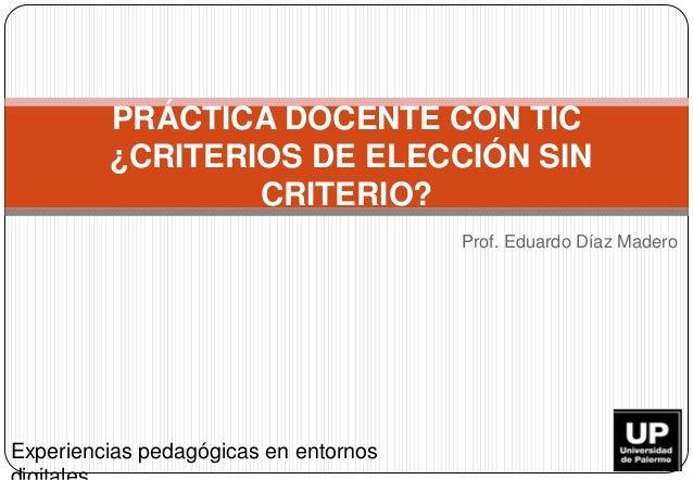 Prof. Eduardo Díaz Madero PRÁCTICA DOCENTE CON TIC ¿CRITERIOS DE ELECCIÓN SIN CRITERIO? Experiencias pedagógicas en entorn...