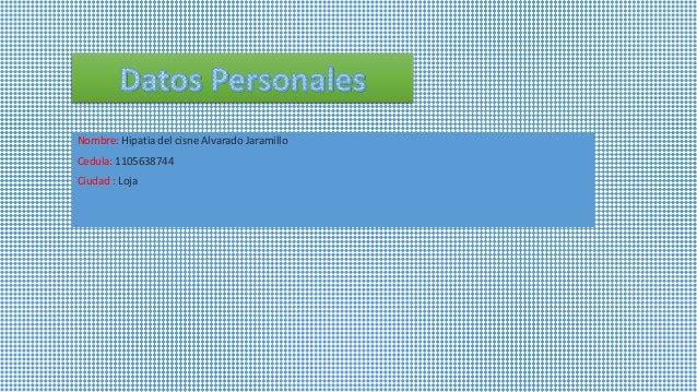 Nombre: Hipatia del cisne Alvarado Jaramillo Cedula: 1105638744 Ciudad : Loja