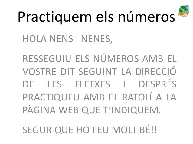 Practiquem els númerosHOLA NENS I NENES,RESSEGUIU ELS NÚMEROS AMB ELVOSTRE DIT SEGUINT LA DIRECCIÓDE LES FLETXES I DESPRÉS...