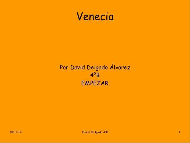 Venecia  Por David Delgado Álvarez 4ºB EMPEZAR  30/01/14  David Delgado 4ºB  1
