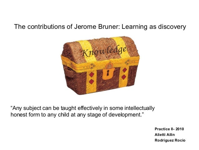 """The contributions of Jerome Bruner: Learning as discovery Practice II- 2010 Alietti Ailin Rodriguez Rocio """"Any subject can..."""
