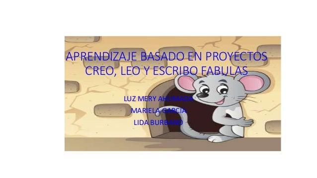 APRENDIZAJE BASADO EN PROYECTOS CREO, LEO Y ESCRIBO FABULAS LUZ MERY AHUMADA MARIELA GARCIA LIDA BURBANO