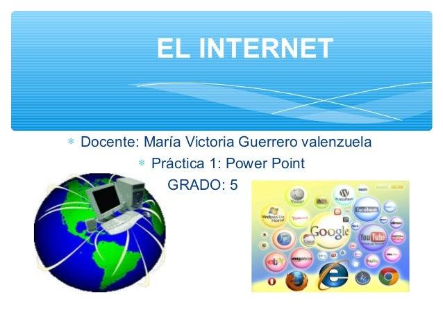 ∗ Docente: María Victoria Guerrero valenzuela ∗ Práctica 1: Power Point ∗ GRADO: 5 EL INTERNET