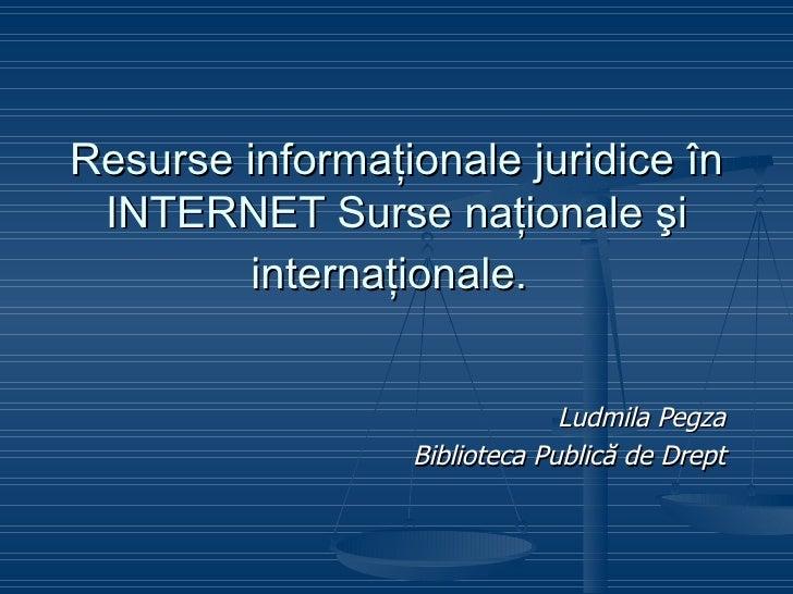Resurse  informaţionale juridice în INTERNET Surse naţionale şi internaţionale.   Ludmila Pegza Biblioteca Publică de Drept