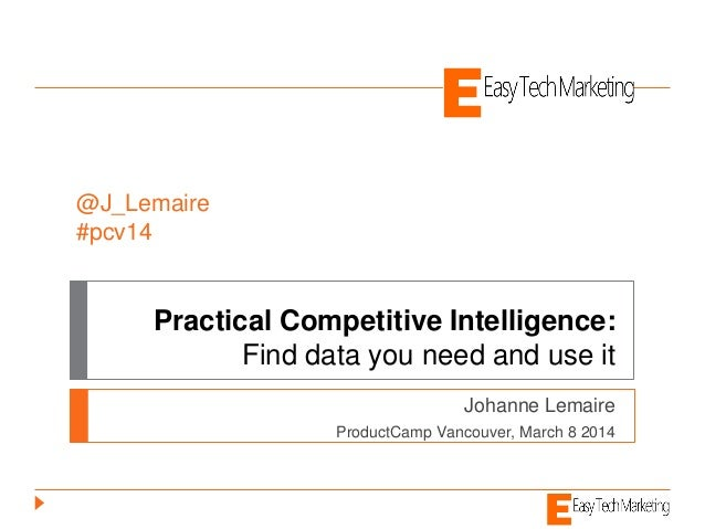 Practical Competitive Intelligence: Find data you need and use it Johanne Lemaire ProductCamp Vancouver, March 8 2014 @J_L...