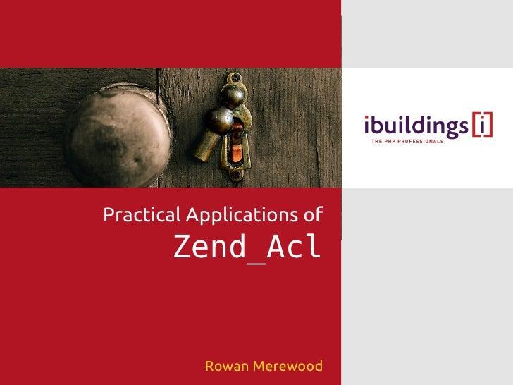 Practical Applications of        Zend_Acl              Rowan Merewood