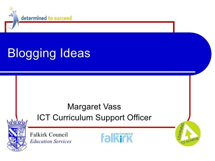 Blogging Ideas Margaret Vass ICT Curriculum Support Officer Falkirk Council   Education Services