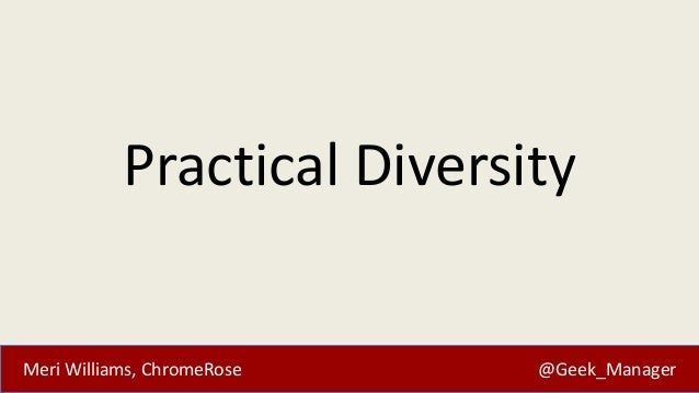 Practical Diversity  Meri Williams, ChromeRose  @Geek_Manager