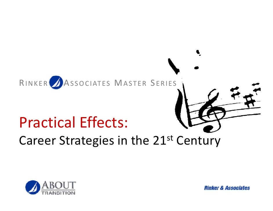 RINKER   A S S O C I AT ES M A ST E R S E R I ES    Practical Effects: P ti l Eff t Career Strategies in the 21st Century ...