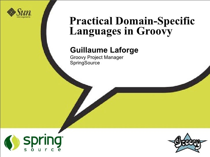 Practical Domain-Specific Languages in Groovy Guillaume Laforge Groovy Project Manager SpringSource