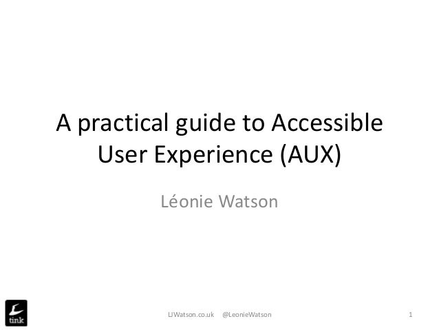 A practical guide to Accessible User Experience (AUX) Léonie Watson LJWatson.co.uk @LeonieWatson 1