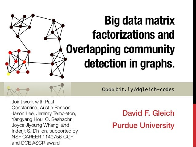 Big data matrix factorizations and Overlapping community detection in graphs. David F. Gleich! Purdue University! Joint wo...