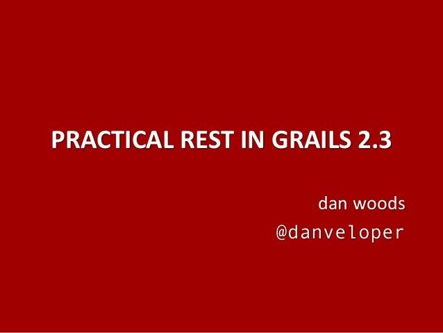PRACTICAL REST IN GRAILS 2.3 dan woods @danveloper