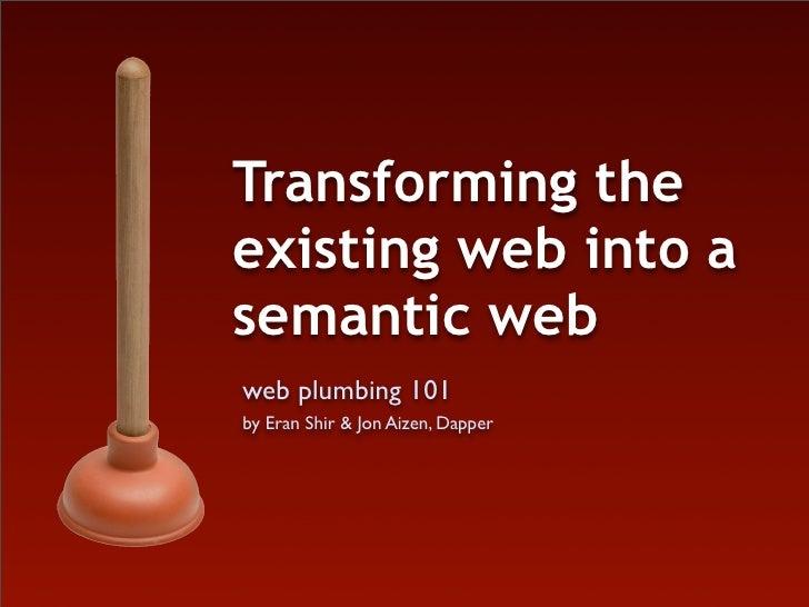 Transforming the existing web into a semantic web web plumbing 101 by Eran Shir & Jon Aizen, Dapper