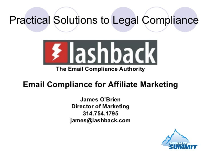 Practical Solutions to Legal Compliance The Email Compliance Authority Email Compliance for Affiliate Marketing James O'Br...