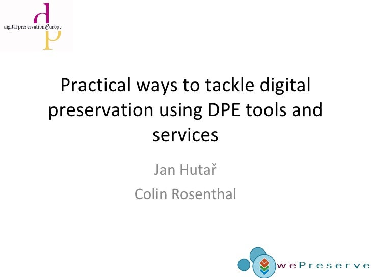 Practical ways to tackle digital preservation using DPE tools and services Jan Hutař Colin Rosenthal