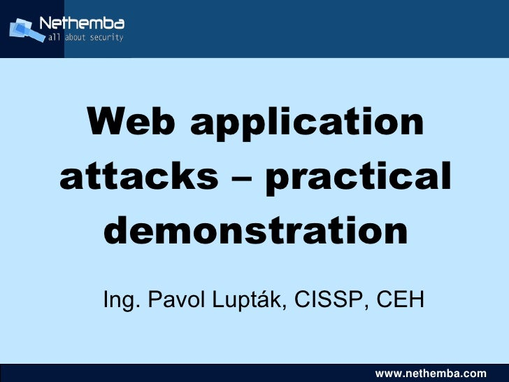 Web application     attacks – practical       demonstration       Ing. Pavol Lupták, CISSP, CEH                           ...
