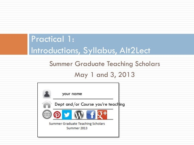 Summer Graduate Teaching ScholarsMay 1 and 3, 2013Practical 1:Introductions, Syllabus, Alt2Lectyour nameDept and/or Course...