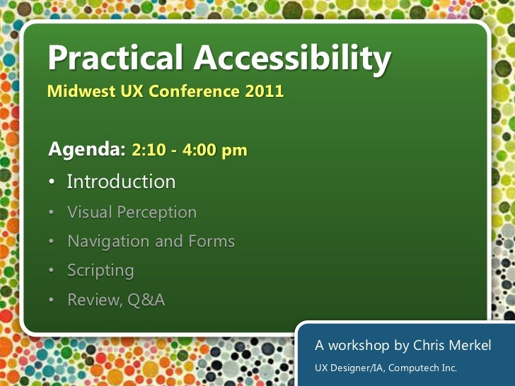 Practical Accessibility<br />Midwest UX Conference 2011<br />Agenda: 2:10 - 4:00 pm<br /><ul><li>Introduction