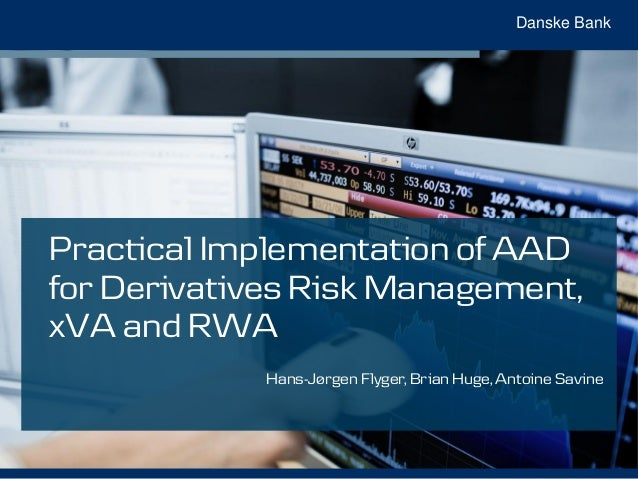 Danske Bank Practical Implementation of AAD for Derivatives Risk Management, xVA and RWA Hans-Jørgen Flyger, Brian Huge, A...