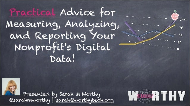 Practical Advice for Measuring, Analyzing, and Reporting Your Nonprofit's Digital Data! Presented by Sarah M Worthy @sarah...