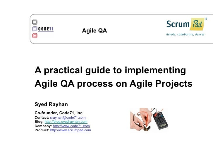 Agile QA     A practical guide to implementing Agile QA process on Agile Projects  Syed Rayhan Co-founder, Code71, Inc. Co...
