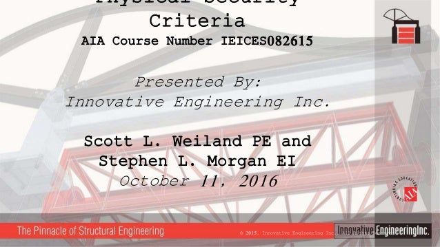 Physical Security Criteria AIA Course Number IEICES082615 Presented By: Innovative Engineering Inc. Scott L. Weiland PE an...