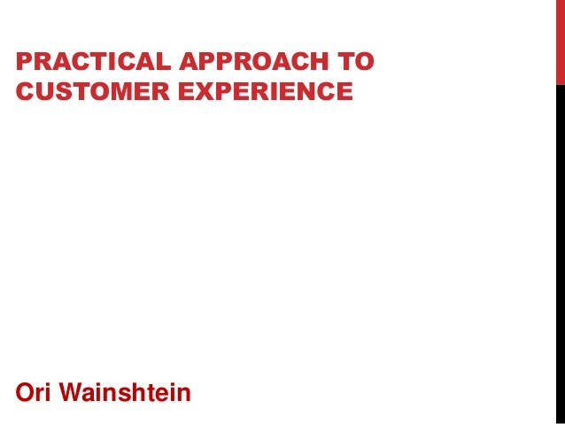 PRACTICAL APPROACH TO CUSTOMER EXPERIENCE Ori Wainshtein