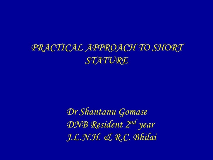 PRACTICAL APPROACH TO SHORT          STATURE      Dr Shantanu Gomase      DNB Resident 2nd year      J.L.N.H. & R.C. Bhilai