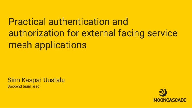 Practical authentication and authorization for external facing service mesh applications Siim Kaspar Uustalu Backend team ...