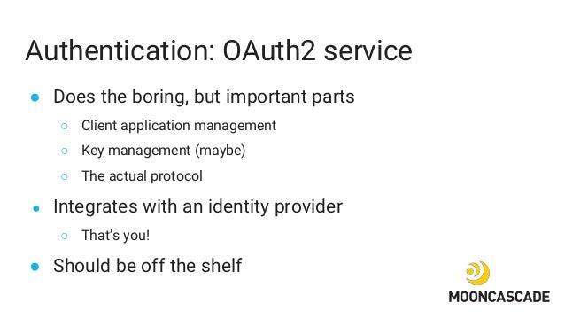 Authentication: OAuth2 service ● Does the boring, but important parts ○ Client application management ○ Key management (ma...