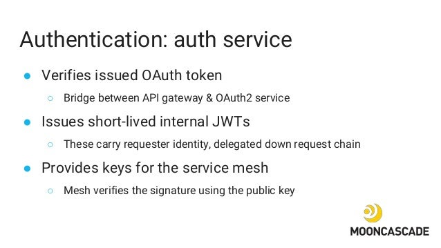 Authentication: auth service ● Verifies issued OAuth token ○ Bridge between API gateway & OAuth2 service ● Issues short-li...